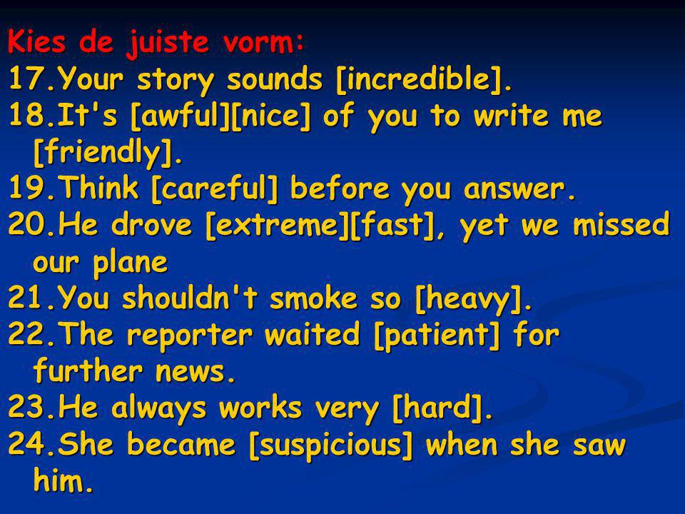 Kies de juiste vorm: Your story sounds [incredible]. It s [awful][nice] of you to write me [friendly].